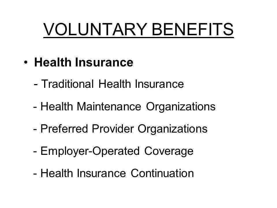 VOLUNTARY BENEFITS Health Insurance - Traditional Health Insurance - Health Maintenance Organizations - Preferred Provider Organizations - Employer-Op