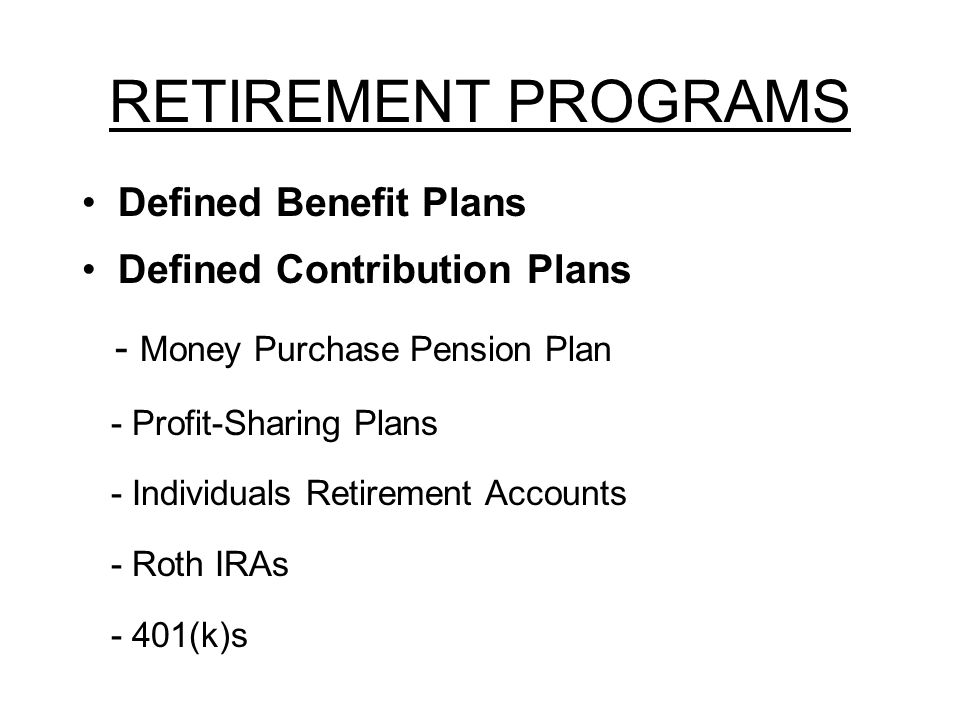RETIREMENT PROGRAMS Defined Benefit Plans Defined Contribution Plans - Money Purchase Pension Plan - Profit-Sharing Plans - Individuals Retirement Accounts - Roth IRAs - 401(k)s