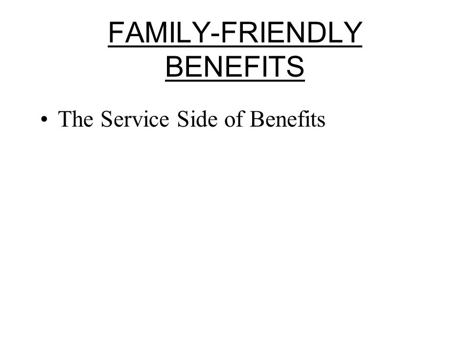 FAMILY-FRIENDLY BENEFITS The Service Side of Benefits