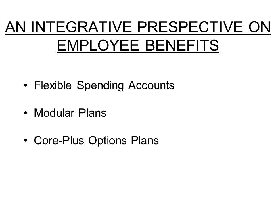 AN INTEGRATIVE PRESPECTIVE ON EMPLOYEE BENEFITS Flexible Spending Accounts Modular Plans Core-Plus Options Plans
