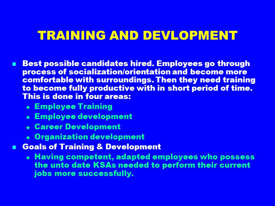 TRAINING AND DEVLOPMENT Best possible candidates hired. Employees go through process of socialization/orientation and become more comfortable with sur