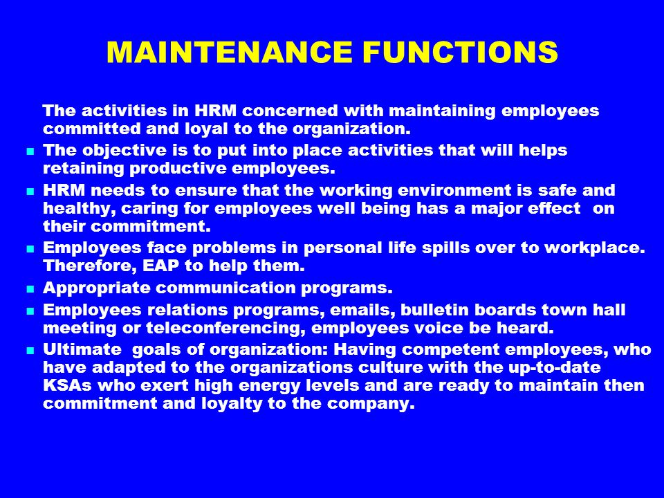 MAINTENANCE FUNCTIONS The activities in HRM concerned with maintaining employees committed and loyal to the organization. The objective is to put into