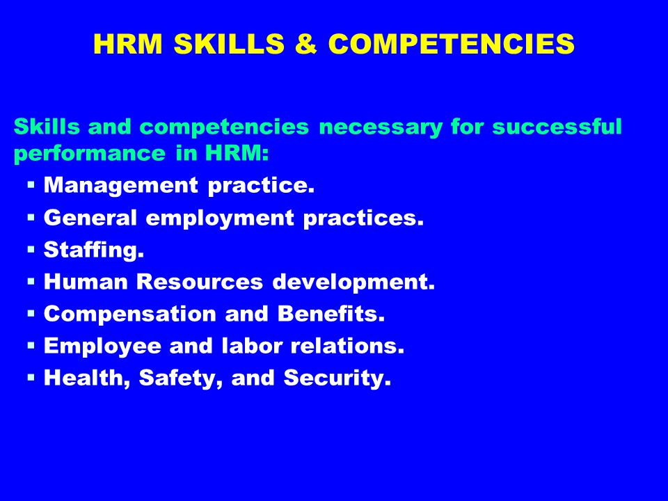 HRM SKILLS & COMPETENCIES Skills and competencies necessary for successful performance in HRM:   Management practice.   General employment practic