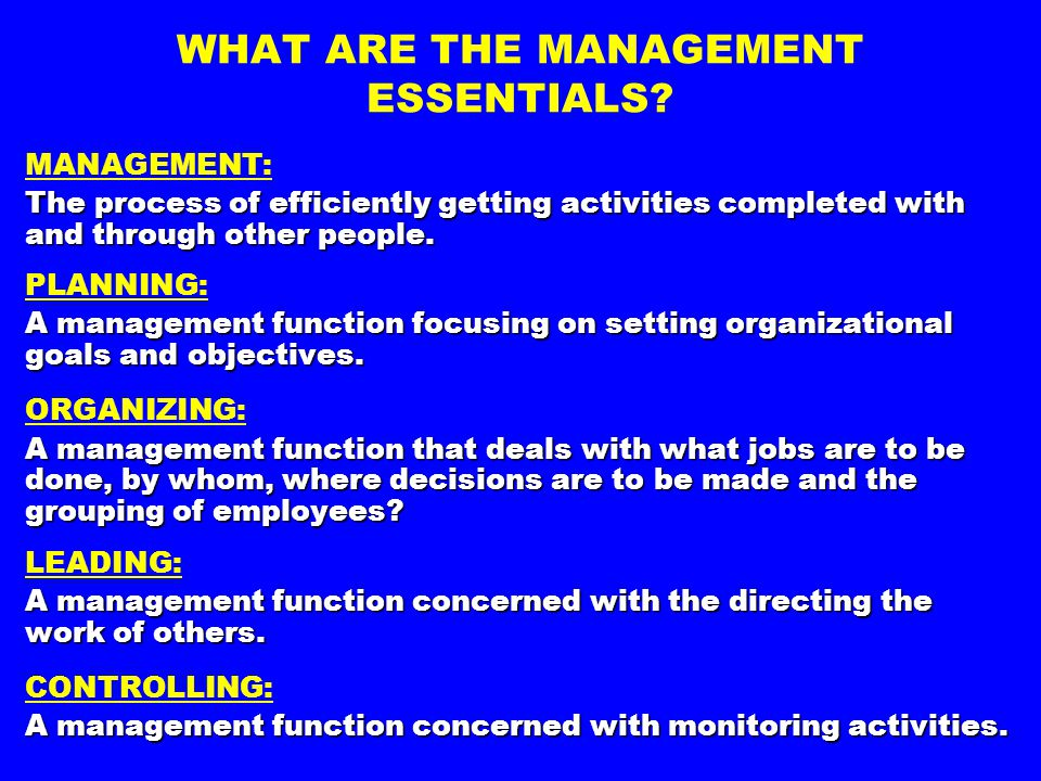 WHAT ARE THE MANAGEMENT ESSENTIALS? MANAGEMENT: The process of efficiently getting activities completed with and through other people. PLANNING: A man