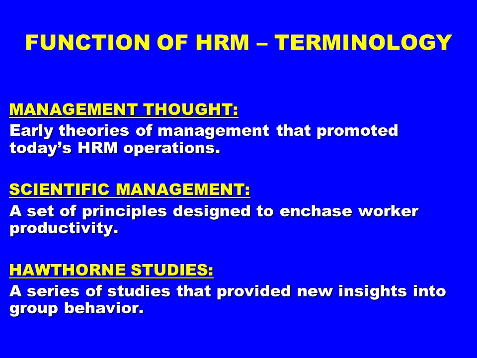 FUNCTION OF HRM – TERMINOLOGY MANAGEMENT THOUGHT: Early theories of management that promoted today's HRM operations. Early theories of management that