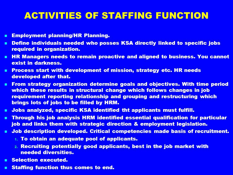 ACTIVITIES OF STAFFING FUNCTION Employment planning/HR Planning. Define individuals needed who posses KSA directly linked to specific jobs required in