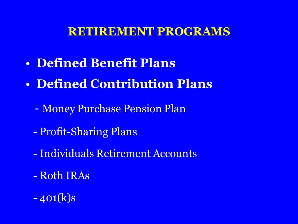 RETIREMENT PROGRAMS Defined Benefit Plans Defined Contribution Plans - Money Purchase Pension Plan - Profit-Sharing Plans - Individuals Retirement Acc