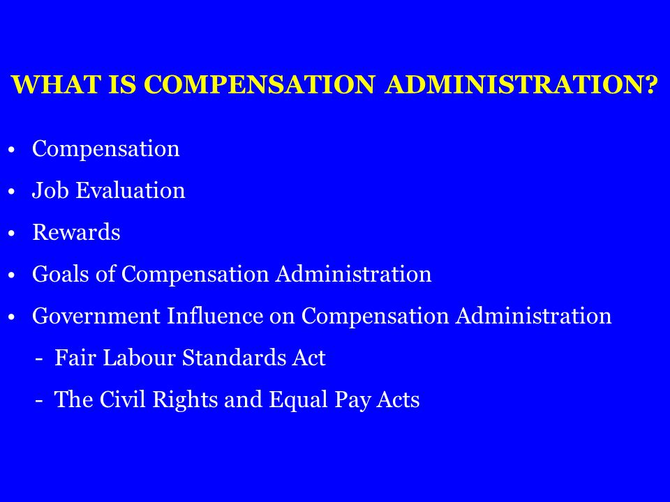 WHAT IS COMPENSATION ADMINISTRATION? Compensation Job Evaluation Rewards Goals of Compensation Administration Government Influence on Compensation Adm