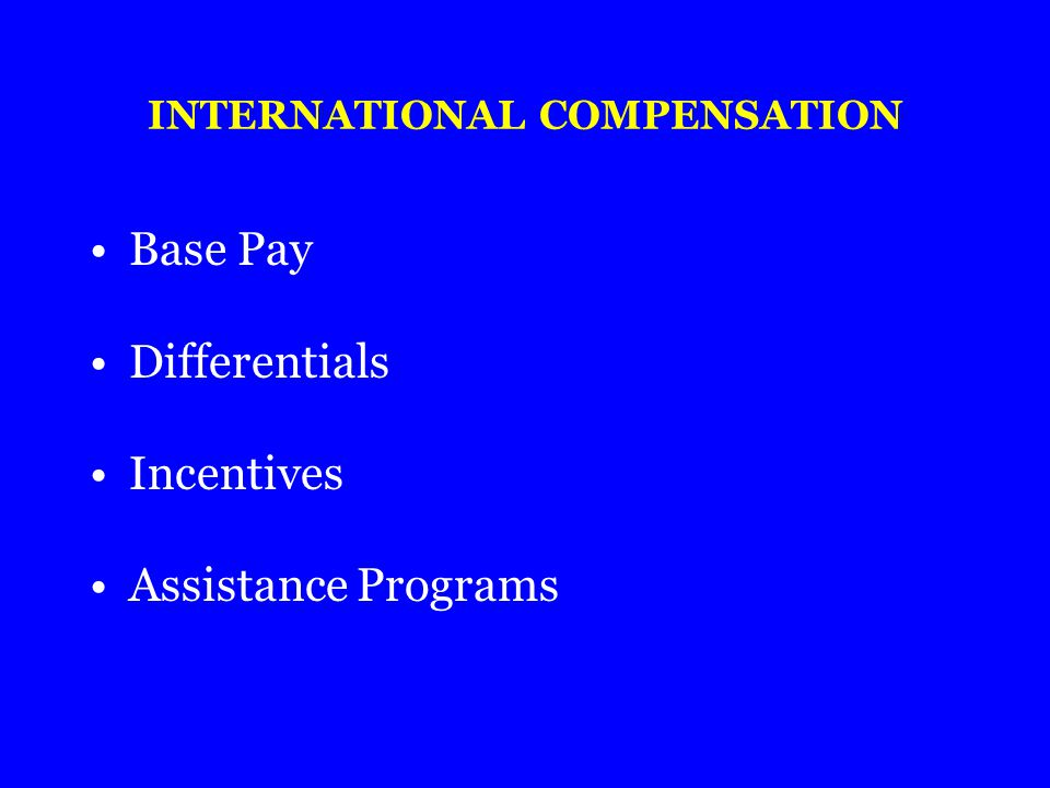 INTERNATIONAL COMPENSATION Base Pay Differentials Incentives Assistance Programs