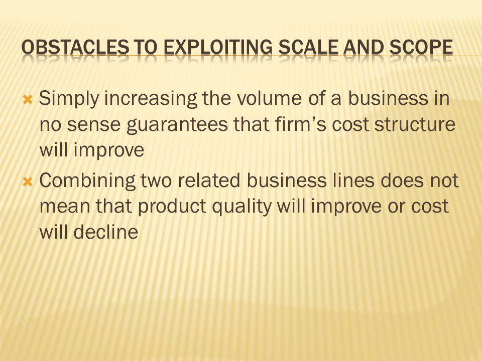  Simply increasing the volume of a business in no sense guarantees that firm's cost structure will improve  Combining two related business lines does not mean that product quality will improve or cost will decline