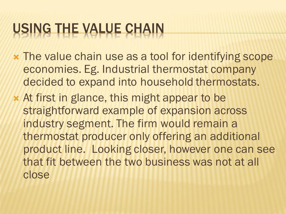  The value chain use as a tool for identifying scope economies. Eg. Industrial thermostat company decided to expand into household thermostats.  At