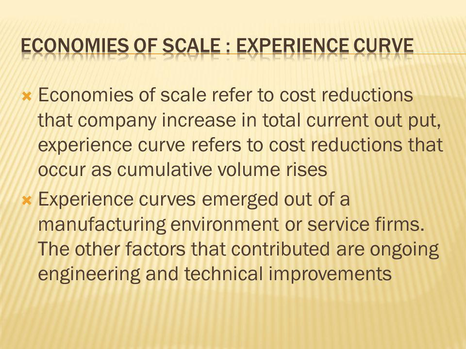 Economies of scale refer to cost reductions that company increase in total current out put, experience curve refers to cost reductions that occur as