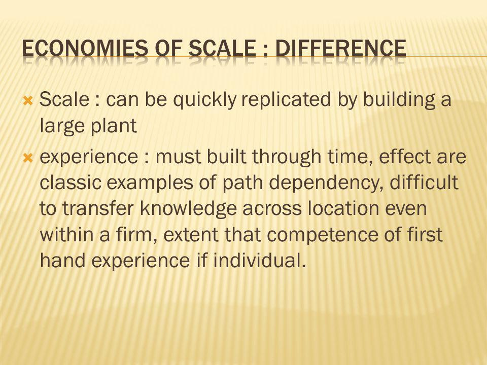  Scale : can be quickly replicated by building a large plant  experience : must built through time, effect are classic examples of path dependency, difficult to transfer knowledge across location even within a firm, extent that competence of first hand experience if individual.