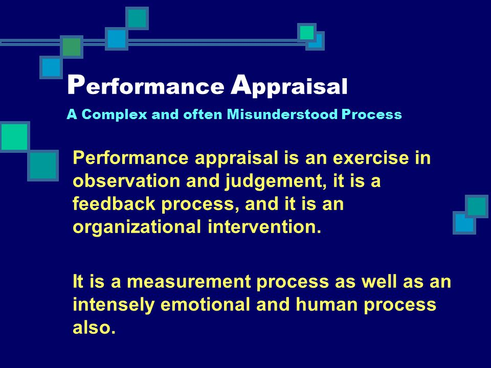 P erformance A ppraisal A Complex and often Misunderstood Process Performance appraisal is an exercise in observation and judgement, it is a feedback
