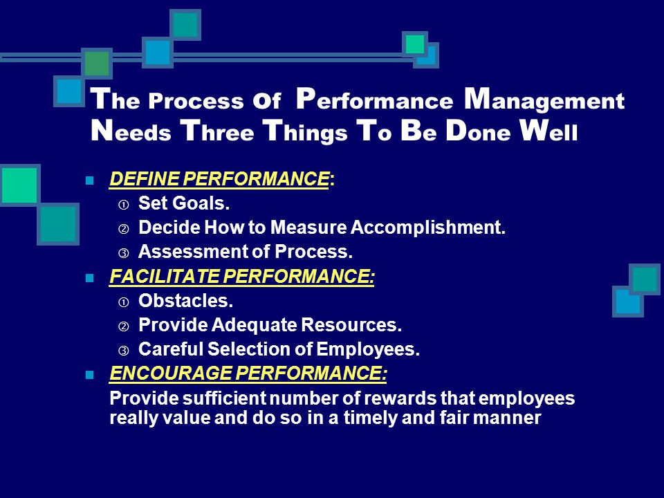 T he Process o f P erformance M anagement N eeds T hree T hings T o B e D one W ell DEFINE PERFORMANCE:  Set Goals.  Decide How to Measure Accomplis