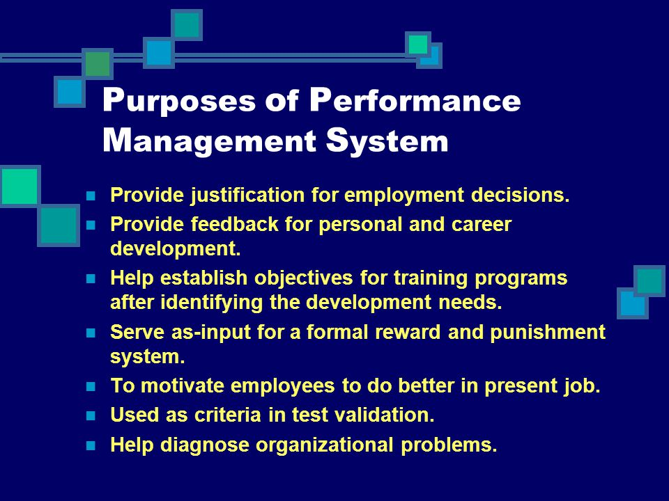 P urposes o f P erformance M anagement S ystem Provide justification for employment decisions. Provide feedback for personal and career development. H