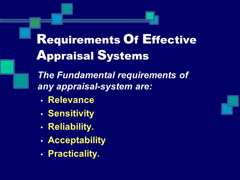 R equirements O f E ffective A ppraisal S ystems The Fundamental requirements of any appraisal-system are: Relevance Sensitivity Reliability. Acceptab