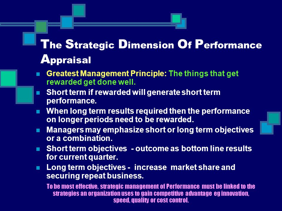 T he S trategic D imension O f P erformance A ppraisal Greatest Management Principle: The things that get rewarded get done well. Short term if reward