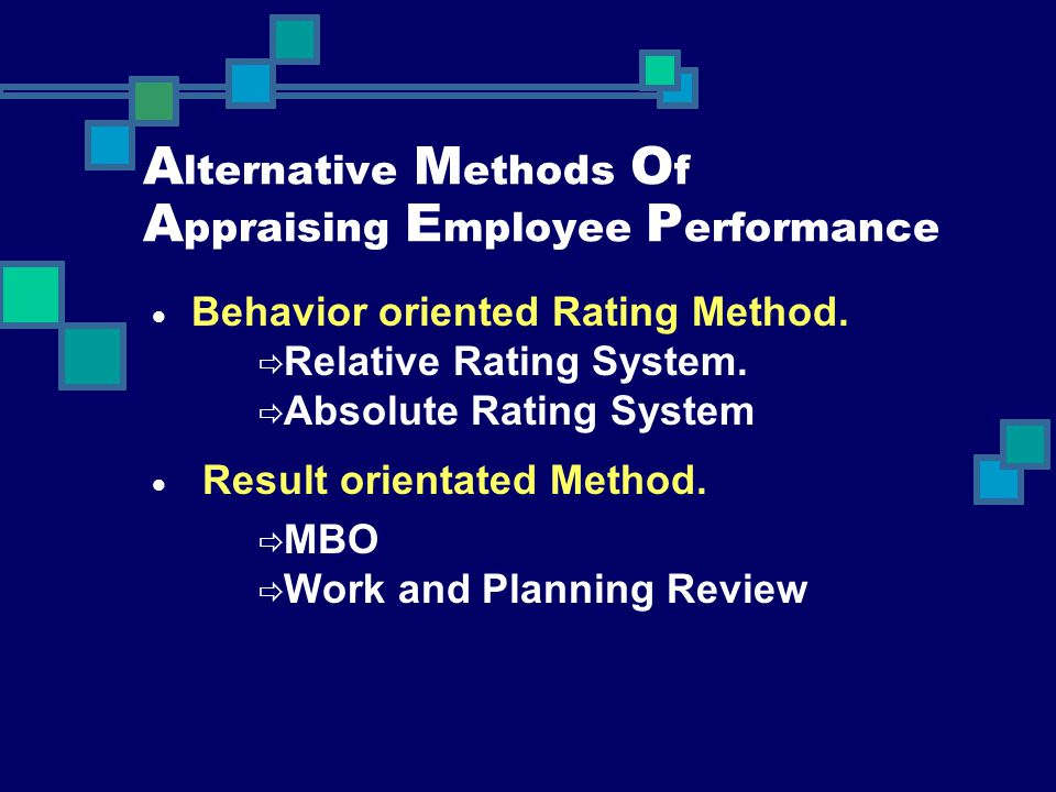 A lternative M ethods O f A ppraising E mployee P erformance  Behavior oriented Rating Method.  Relative Rating System.  Absolute Rating System  R