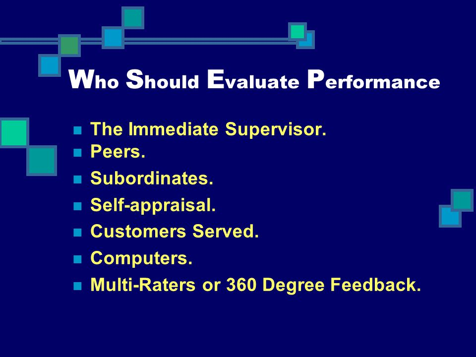 W ho S hould E valuate P erformance The Immediate Supervisor. Peers. Subordinates. Self-appraisal. Customers Served. Computers. Multi-Raters or 360 De