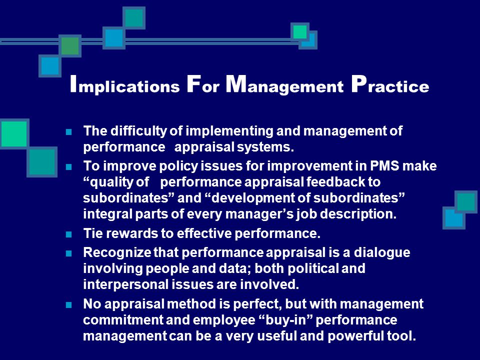 I mplications F or M anagement P ractice The difficulty of implementing and management of performance appraisal systems. To improve policy issues for