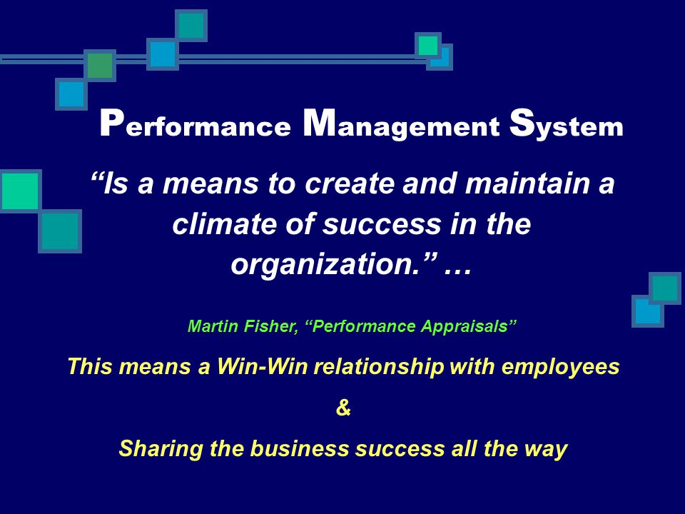 "P erformance M anagement S ystem ""Is a means to create and maintain a climate of success in the organization."" … Martin Fisher, ""Performance Appraisal"