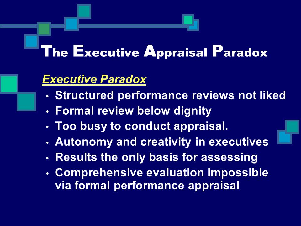 T he E xecutive A ppraisal P aradox Executive Paradox Structured performance reviews not liked Formal review below dignity Too busy to conduct apprais