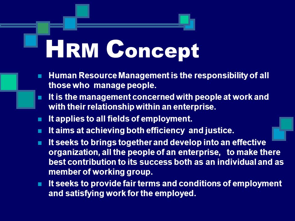 H RM C oncept Human Resource Management is the responsibility of all those who manage people. It is the management concerned with people at work and w