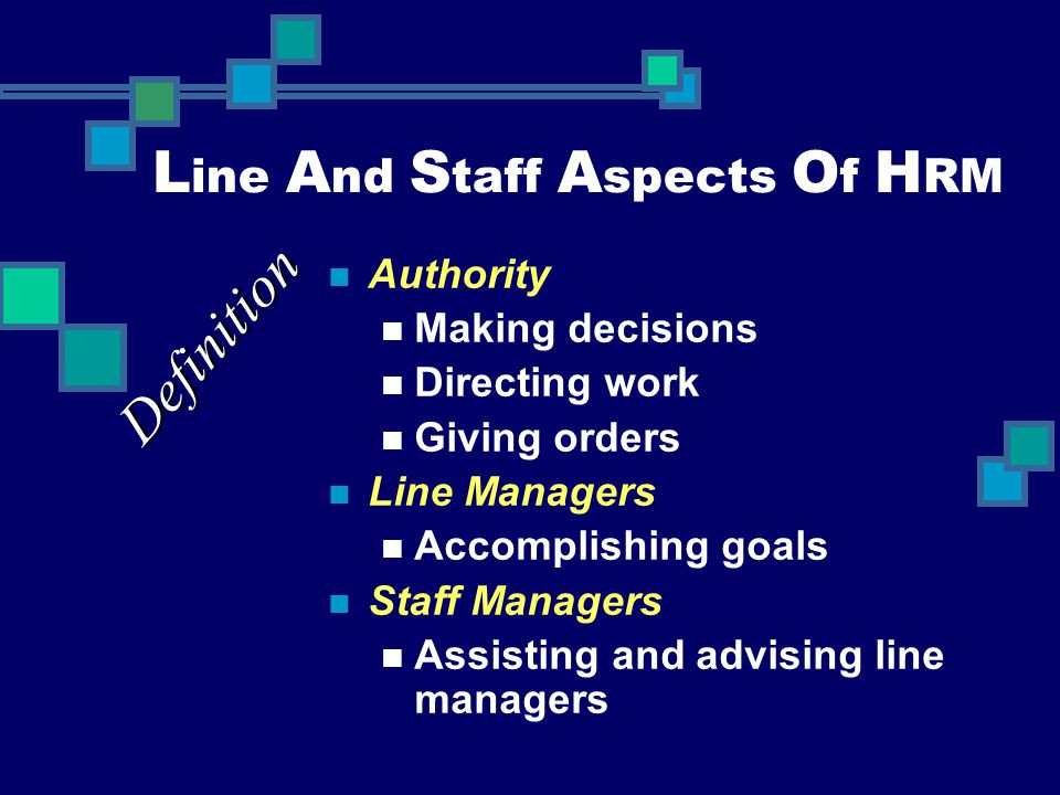 L ine A nd S taff A spects O f H RM Authority Making decisions Directing work Giving orders Line Managers Accomplishing goals Staff Managers Assisting