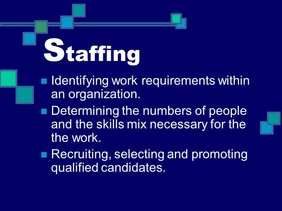S taffing Identifying work requirements within an organization. Determining the numbers of people and the skills mix necessary for the the work. Recru