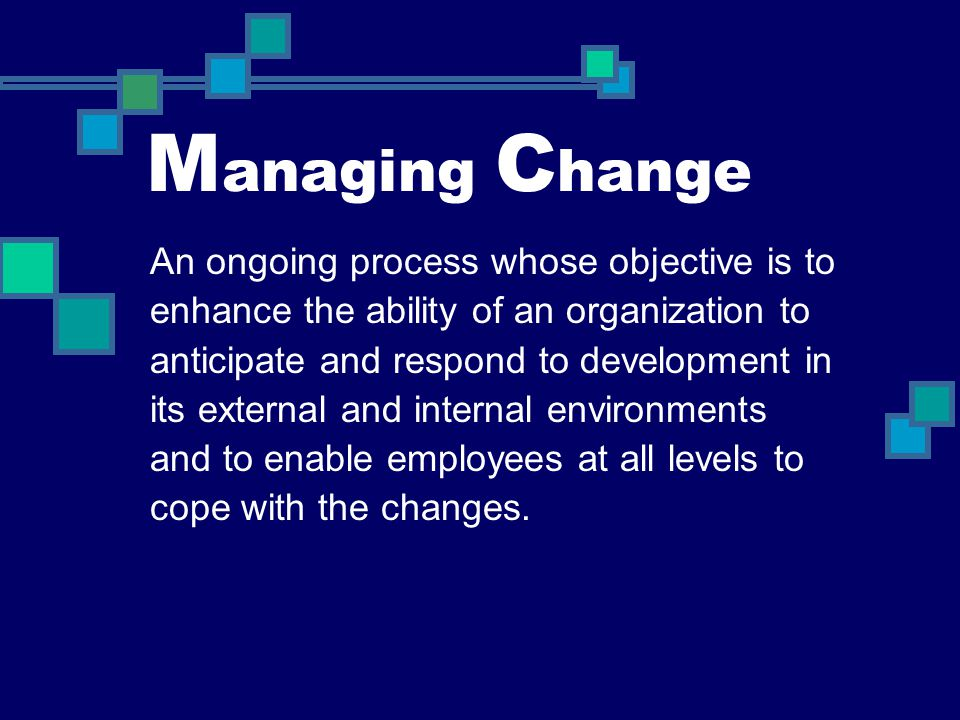 M anaging C hange An ongoing process whose objective is to enhance the ability of an organization to anticipate and respond to development in its exte