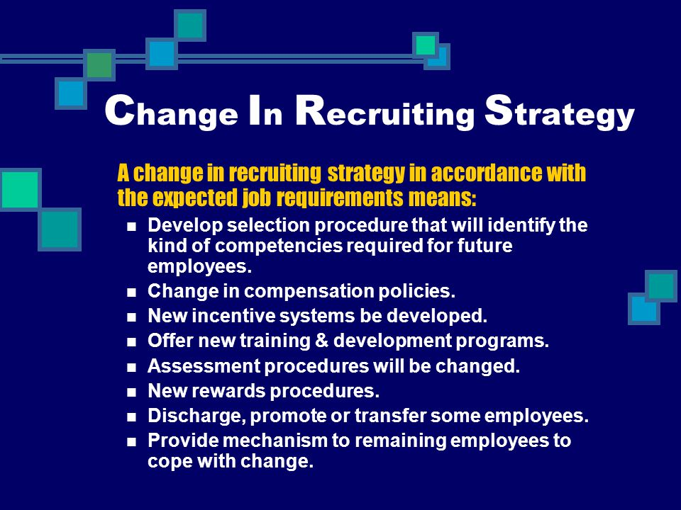 C hange I n R ecruiting S trategy A change in recruiting strategy in accordance with the expected job requirements means: Develop selection procedure