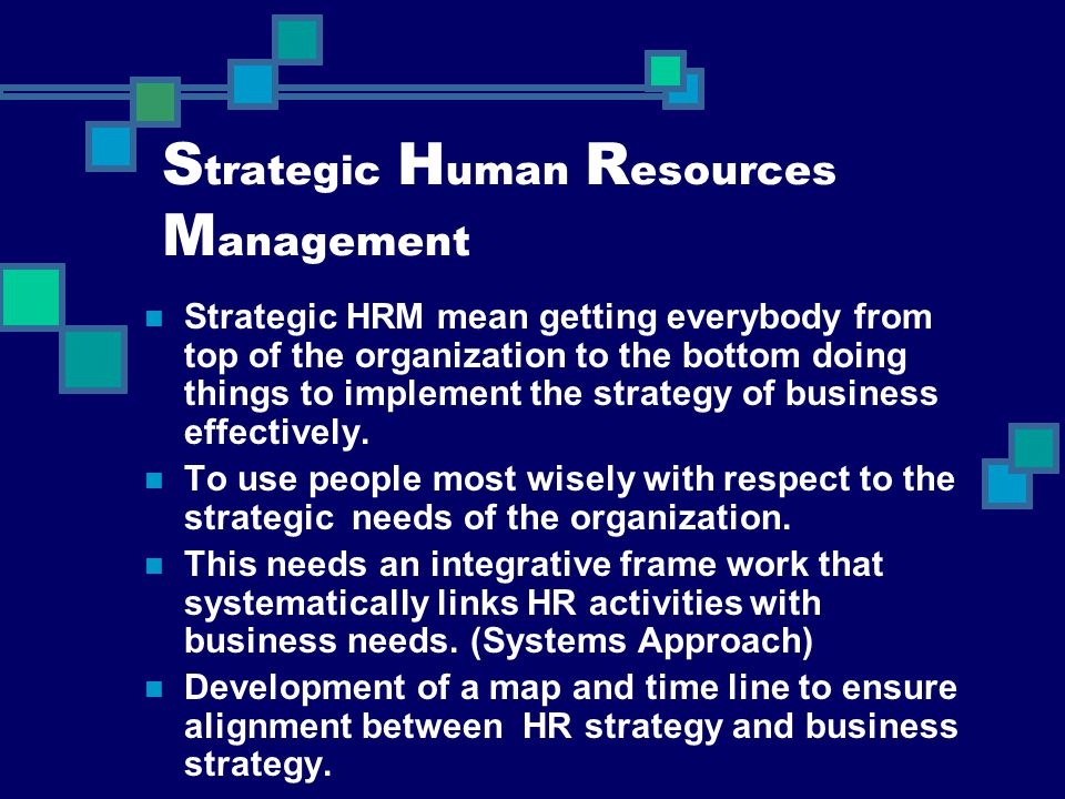 S trategic H uman R esources M anagement Strategic HRM mean getting everybody from top of the organization to the bottom doing things to implement the