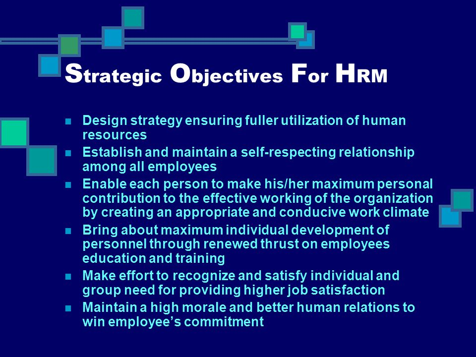 S trategic O bjectives F or H RM Design strategy ensuring fuller utilization of human resources Establish and maintain a self-respecting relationship