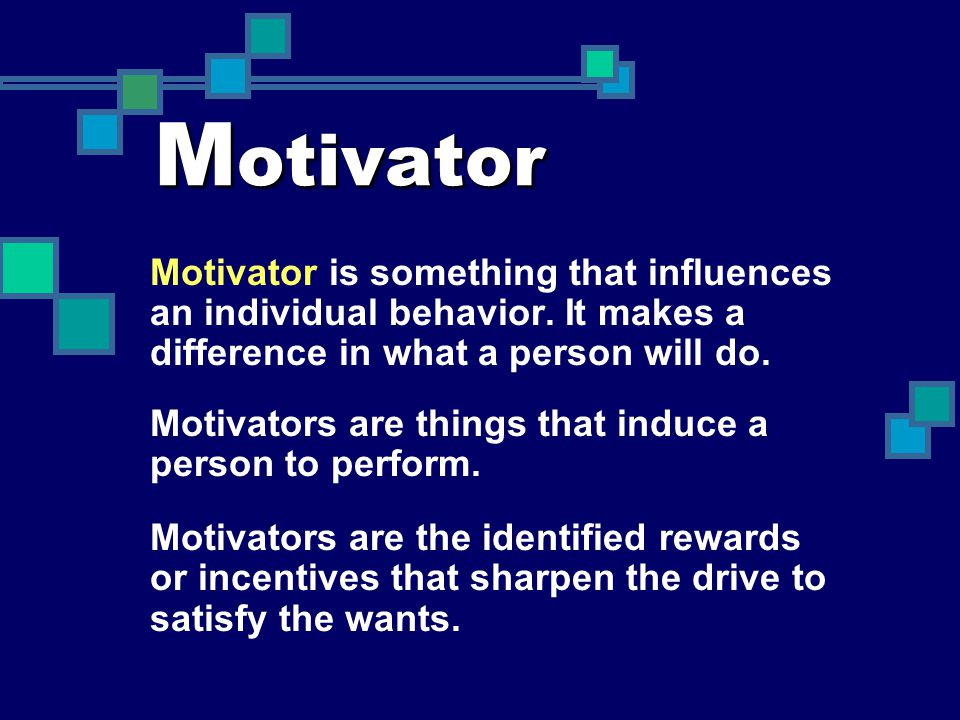 M otivator Motivator is something that influences an individual behavior. It makes a difference in what a person will do. Motivators are things that i