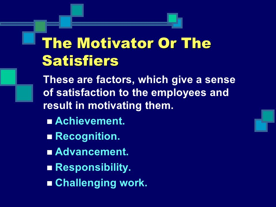The Motivator Or The Satisfiers These are factors, which give a sense of satisfaction to the employees and result in motivating them. Achievement. Rec