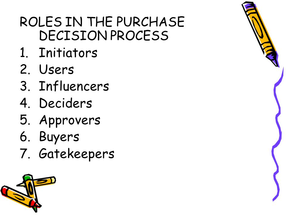 ROLES IN THE PURCHASE DECISION PROCESS 1.Initiators 2.Users 3.Influencers 4.Deciders 5.Approvers 6.Buyers 7.Gatekeepers