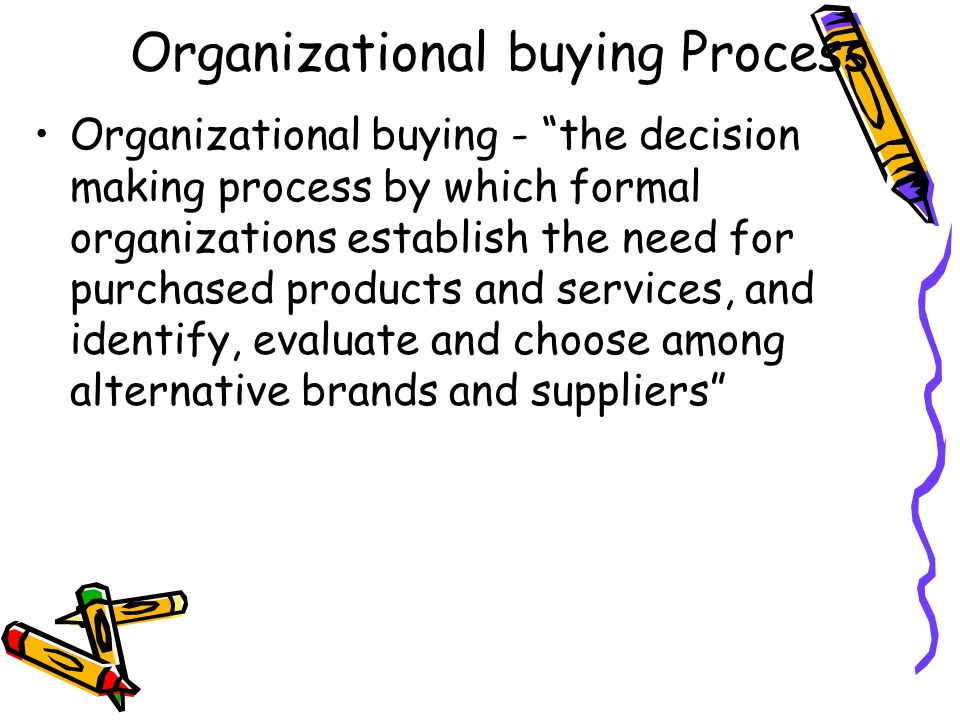 Organizational buying Process Organizational buying - the decision making process by which formal organizations establish the need for purchased products and services, and identify, evaluate and choose among alternative brands and suppliers