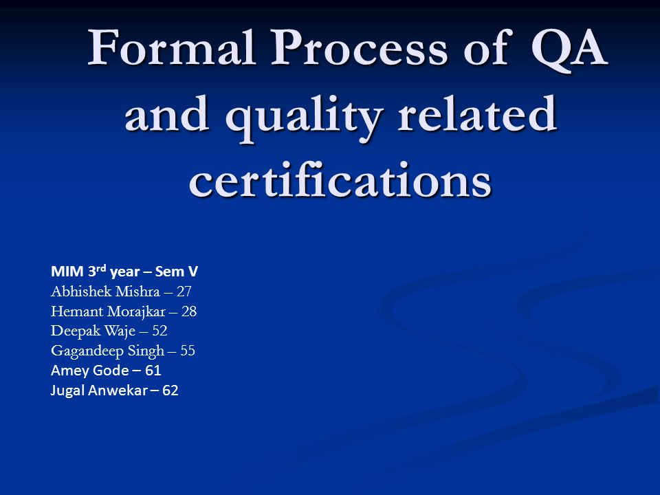 Formal Process of QA and quality related certifications Formal Process of QA and quality related certifications MIM 3 rd year – Sem V Abhishek Mishra – 27 Hemant Morajkar – 28 Deepak Waje – 52 Gagandeep Singh – 55 Amey Gode – 61 Jugal Anwekar – 62