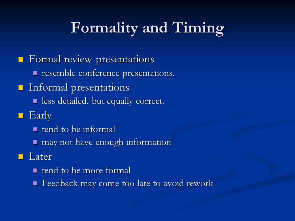 Formality and Timing Formal review presentations Formal review presentations resemble conference presentations.