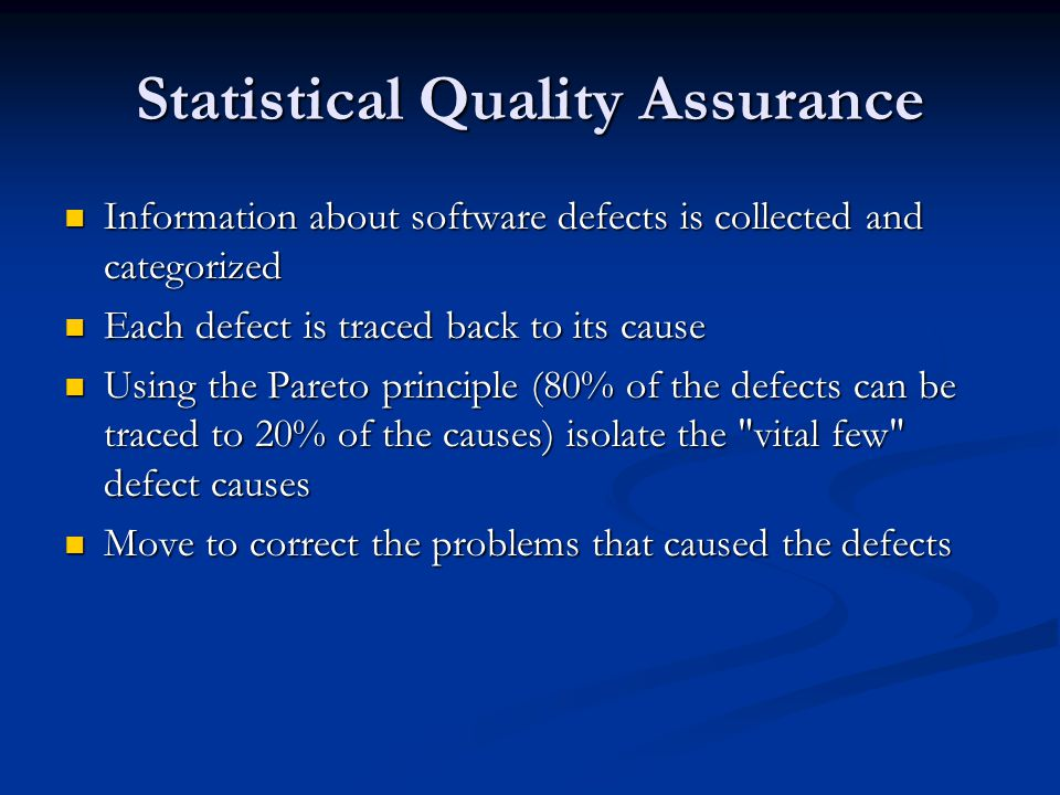 Statistical Quality Assurance Information about software defects is collected and categorized Information about software defects is collected and categorized Each defect is traced back to its cause Each defect is traced back to its cause Using the Pareto principle (80% of the defects can be traced to 20% of the causes) isolate the vital few defect causes Using the Pareto principle (80% of the defects can be traced to 20% of the causes) isolate the vital few defect causes Move to correct the problems that caused the defects Move to correct the problems that caused the defects