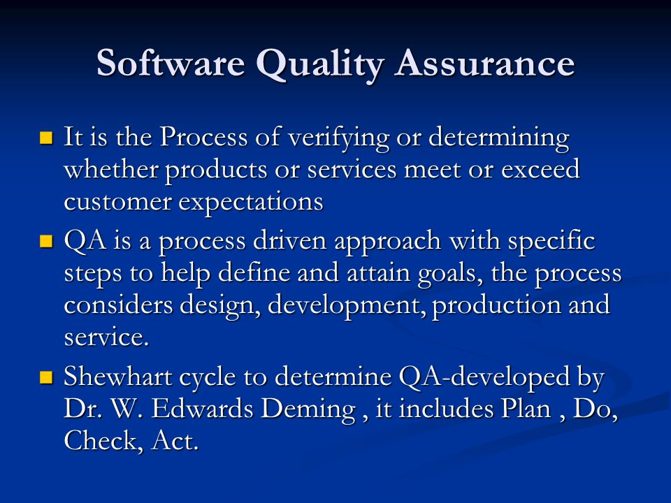 Software Quality Assurance It is the Process of verifying or determining whether products or services meet or exceed customer expectations It is the Process of verifying or determining whether products or services meet or exceed customer expectations QA is a process driven approach with specific steps to help define and attain goals, the process considers design, development, production and service.