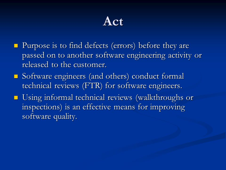 Act Purpose is to find defects (errors) before they are passed on to another software engineering activity or released to the customer.