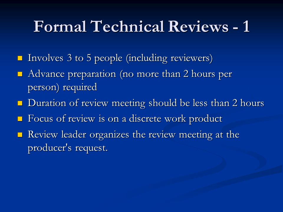 Formal Technical Reviews - 1 Involves 3 to 5 people (including reviewers) Involves 3 to 5 people (including reviewers) Advance preparation (no more than 2 hours per person) required Advance preparation (no more than 2 hours per person) required Duration of review meeting should be less than 2 hours Duration of review meeting should be less than 2 hours Focus of review is on a discrete work product Focus of review is on a discrete work product Review leader organizes the review meeting at the producer s request.