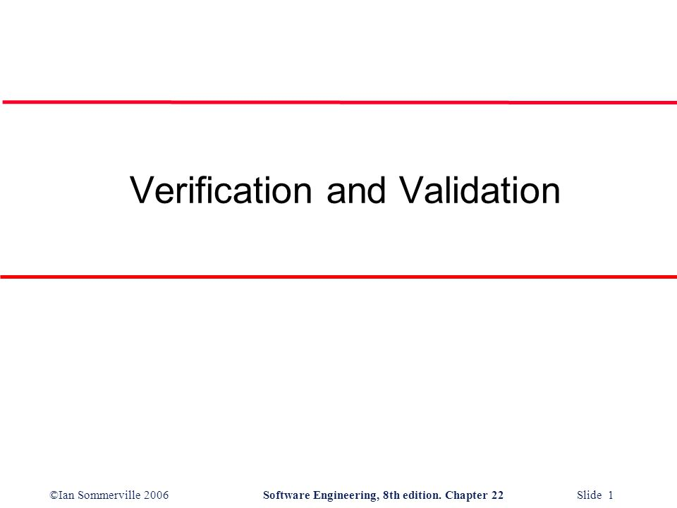 ©Ian Sommerville 2006Software Engineering, 8th edition. Chapter 22 Slide 1 Verification and Validation