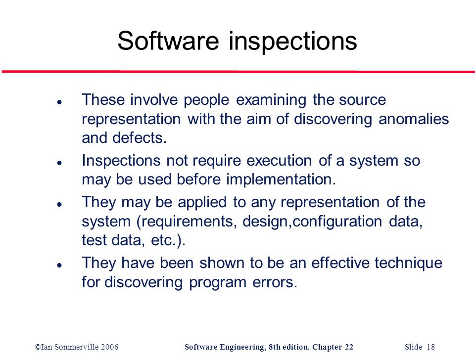 ©Ian Sommerville 2006Software Engineering, 8th edition. Chapter 22 Slide 18 Software inspections l These involve people examining the source represent