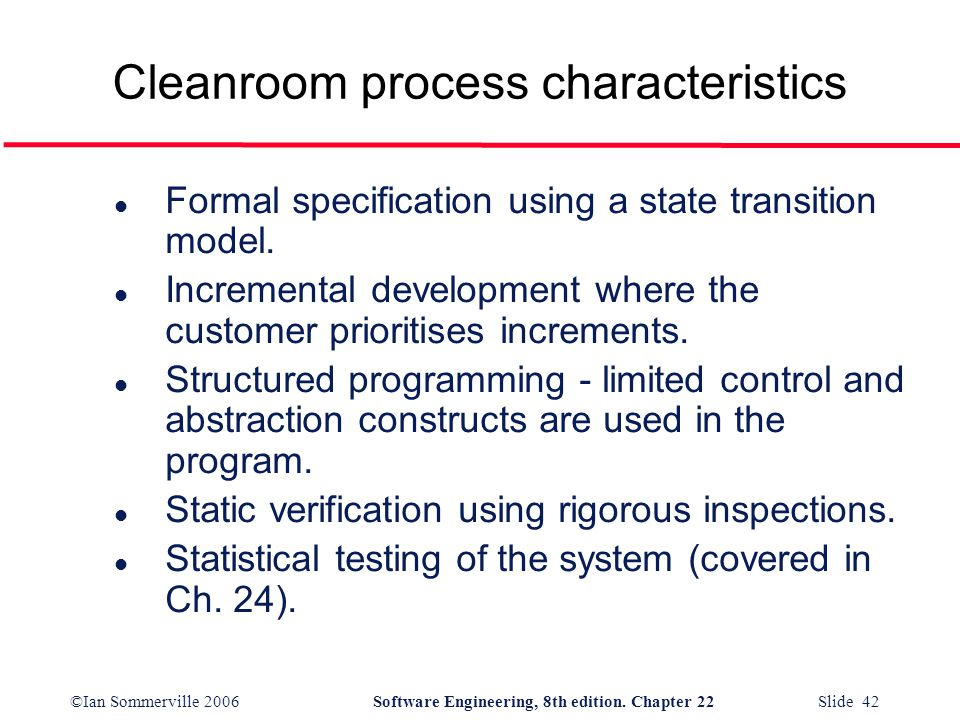 ©Ian Sommerville 2006Software Engineering, 8th edition. Chapter 22 Slide 42 Cleanroom process characteristics l Formal specification using a state tra