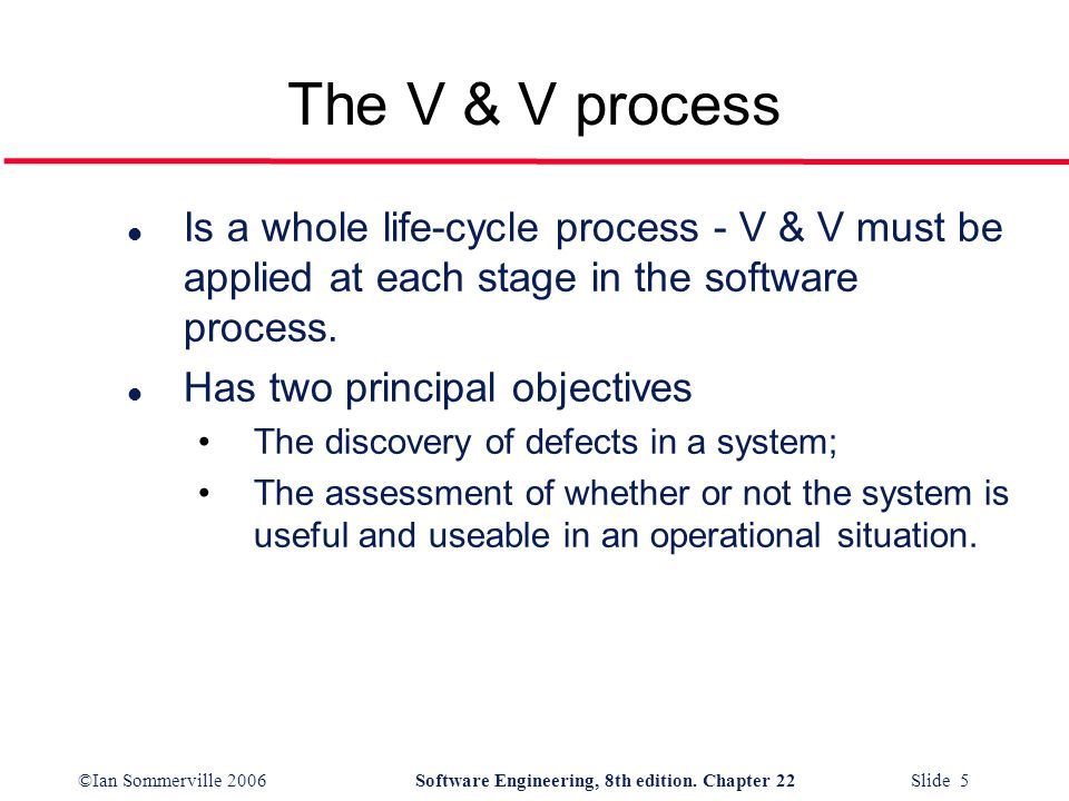 ©Ian Sommerville 2006Software Engineering, 8th edition. Chapter 22 Slide 5 l Is a whole life-cycle process - V & V must be applied at each stage in th