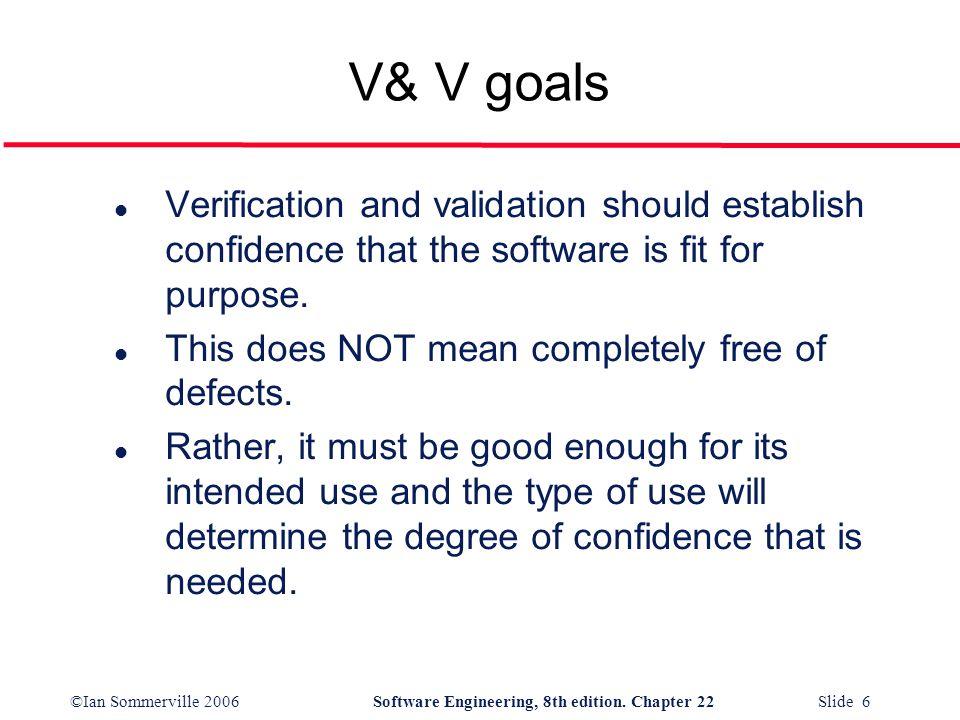 ©Ian Sommerville 2006Software Engineering, 8th edition. Chapter 22 Slide 6 V& V goals l Verification and validation should establish confidence that t