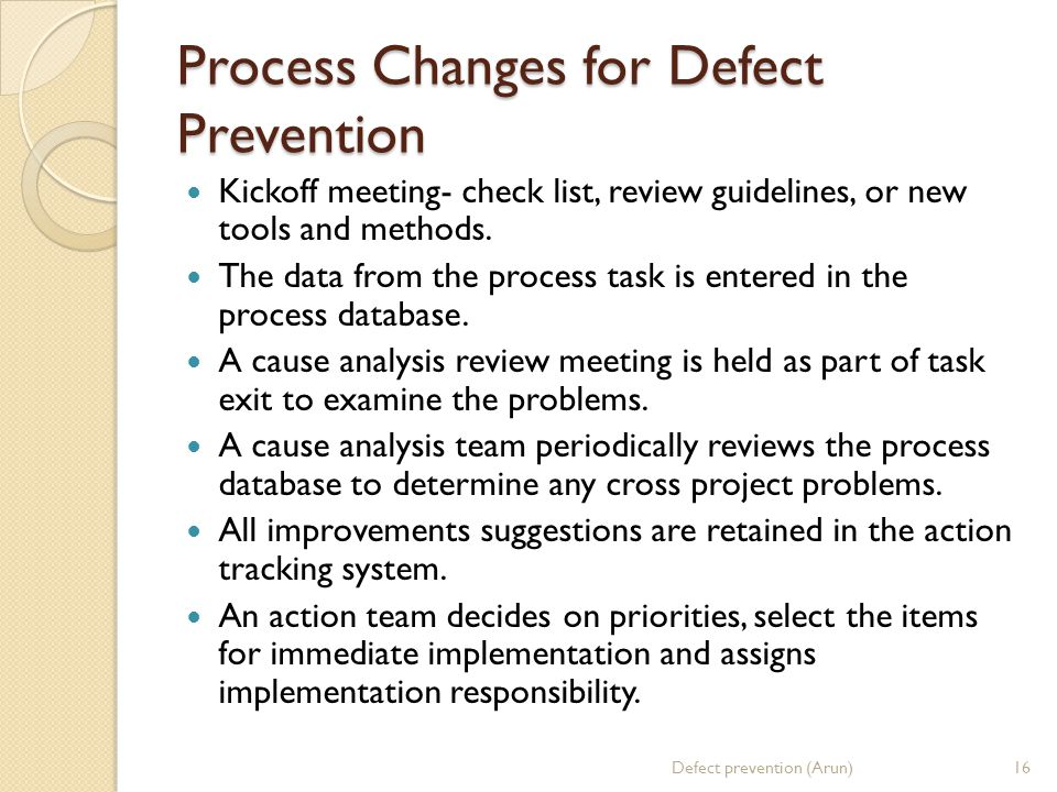 Process Changes for Defect Prevention Kickoff meeting- check list, review guidelines, or new tools and methods. The data from the process task is ente